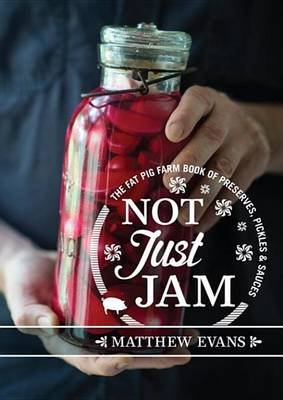 Not Just Jam - The Fat Pig Farm Book of Preserves, Pickles and Sauces (Electronic book text): Matthew Evans