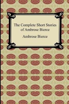 The Complete Short Stories of Ambrose Bierce (Paperback): Ambrose Bierce