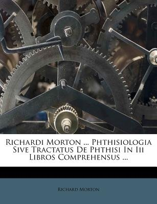 Richardi Morton ... Phthisiologia Sive Tractatus de Phthisi in III Libros Comprehensus ... (English, Italian, Paperback):...