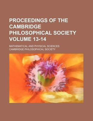 Proceedings of the Cambridge Philosophical Society Volume 13-14; Mathematical and Physical Sciences (Paperback): Cambridge...