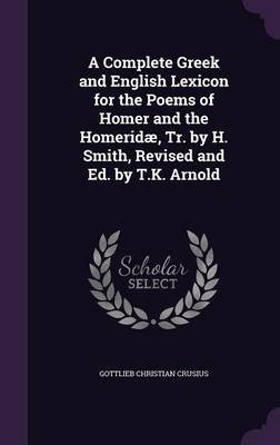 A Complete Greek and English Lexicon for the Poems of Homer and the Homeridae, Tr. by H. Smith, Revised and Ed. by T.K. Arnold...