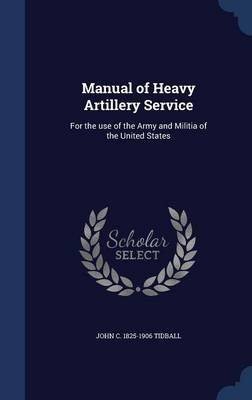 Manual of Heavy Artillery Service - For the Use of the Army and Militia of the United States (Hardcover): John C. 1825-1906...