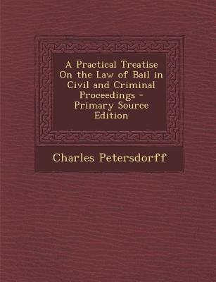 A Practical Treatise on the Law of Bail in Civil and Criminal Proceedings (Paperback, Primary Source): Charles Petersdorff