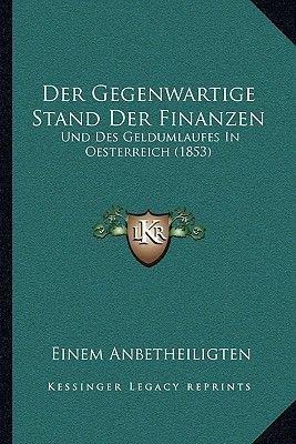 Der Gegenwartige Stand Der Finanzen - Und Des Geldumlaufes in Oesterreich (1853) (German, Paperback): Einem Anbetheiligten