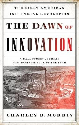 The Dawn of Innovation - The First American Industrial Revolution (Paperback): Charles R Morris