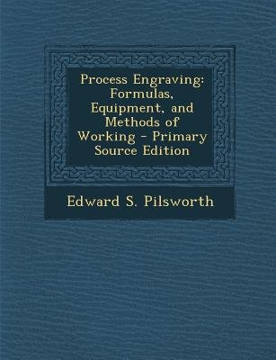 Process Engraving - Formulas, Equipment, and Methods of Working - Primary Source Edition (Paperback): Edward S Pilsworth