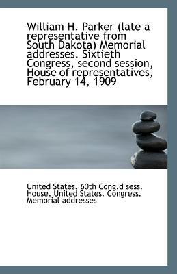 William H. Parker (Late a Representative from South Dakota) Memorial Addresses. Sixtieth Congress, S (Paperback): United States...