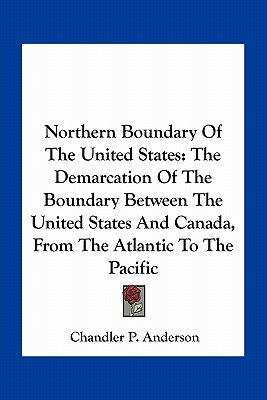 Northern Boundary of the United States - The Demarcation of the Boundary Between the United States and Canada, from the...