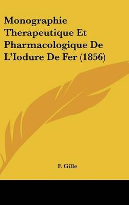Monographie Therapeutique Et Pharmacologique de L'Iodure de Fer (1856) (English, French, Hardcover): F. Gille