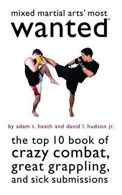 Mixed Martial Arts' Most Wanted (TM) - The Top 10 Book of Crazy Combat, Great Grappling, and Sick Submissions (Paperback):...
