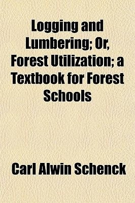 Logging and Lumbering; Or, Forest Utilization; A Textbook for Forest Schools (Paperback): Carl Alwin Schenck