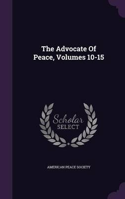 The Advocate of Peace, Volumes 10-15 (Hardcover): American Peace Society