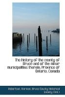 The History of the County of Bruce and of the Minor Municipalities Therein, Province of Ontario, Canada (Paperback): Robertson...