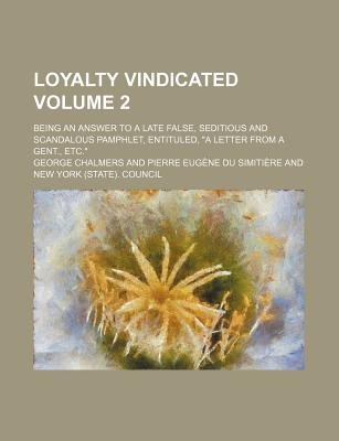 Loyalty Vindicated Volume 2; Being an Answer to a Late False, Seditious and Scandalous Pamphlet, Entituled, a Letter from a...