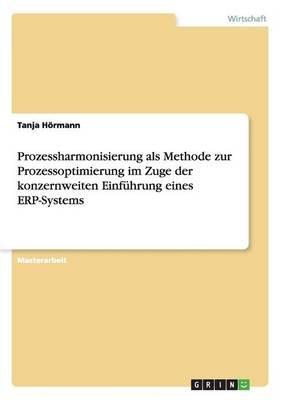 Prozessharmonisierung ALS Methode Zur Prozessoptimierung Im Zuge Der Konzernweiten Einfuhrung Eines Erp-Systems (German,...