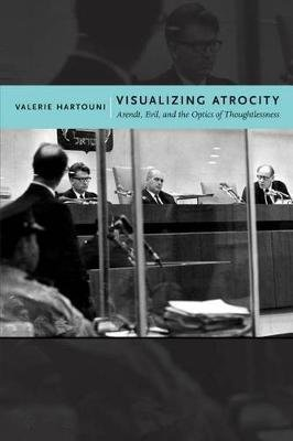 Visualizing Atrocity - Arendt, Evil, and the Optics of Thoughtlessness (Hardcover, New): Valerie Hartouni