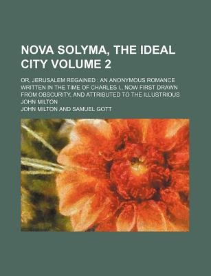 Nova Solyma Ideal City Volume 2; Or, Jerusalem Regained an Anonymous Romance Written in the Time of Charles I., Now First Drawn...