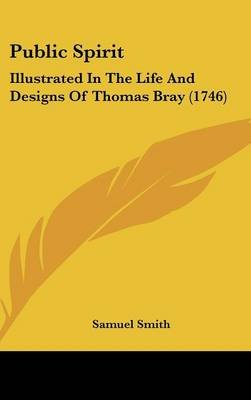 Public Spirit - Illustrated in the Life and Designs of Thomas Bray (1746) (Hardcover): Samuel Smith