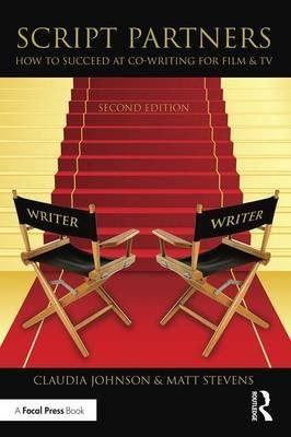 Script Partners - How to Succeed at Co-Writing for Film & TV (Paperback, 2nd Revised edition): Matt Stevens, Claudia Johnson