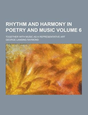 Rhythm and Harmony in Poetry and Music; Together with Music as a Representative Art Volume 6 (Paperback): George Lansing Raymond