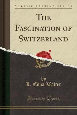 The Fascination of Switzerland (Classic Reprint) (Paperback): L. Edna Walter