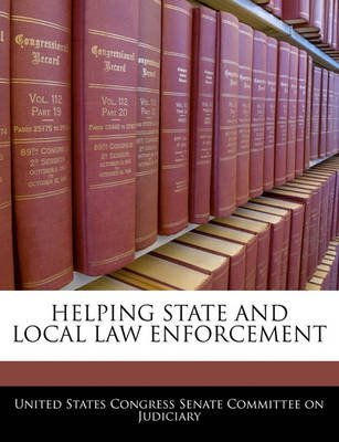 Helping State and Local Law Enforcement (Paperback): United States Congress Senate Committee