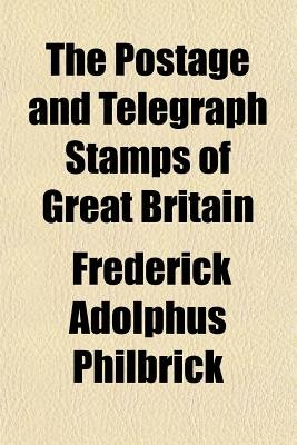 The Postage and Telegraph Stamps of Great Britain (Paperback): Frederick Adolphus Philbrick