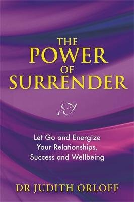 The Power of Surrender - Let Go and Energize Your Relationships, Success and Wellbeing (Paperback): Judith Orloff