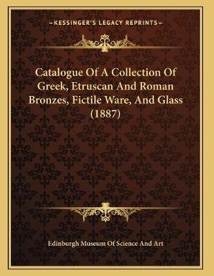 Catalogue of a Collection of Greek, Etruscan and Roman Bronzes, Fictile Ware, and Glass (1887) (Paperback): Edinburgh Museum of...
