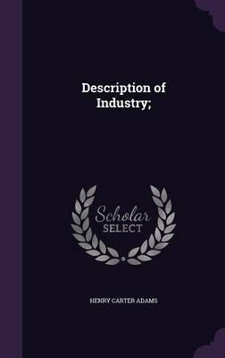 Description of Industry; (Hardcover): Henry Carter Adams