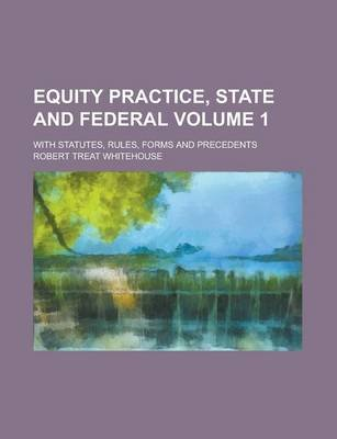 Equity Practice, State and Federal; With Statutes, Rules, Forms and Precedents Volume 1 (Paperback): Robert Treat Whitehouse