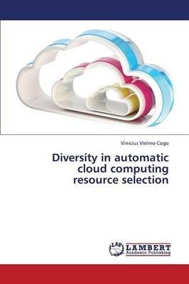 Diversity in Automatic Cloud Computing Resource Selection (Paperback): Cogo Vinicius Vielmo
