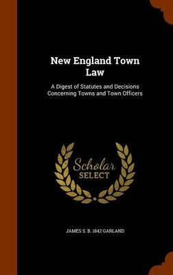 New England Town Law - A Digest of Statutes and Decisions Concerning Towns and Town Officers (Hardcover): James S. B. 1842...