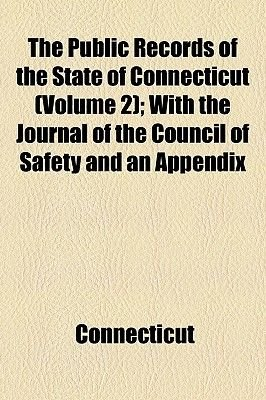 The Public Records of the State of Connecticut (Volume 2); With the Journal of the Council of Safety and an Appendix...