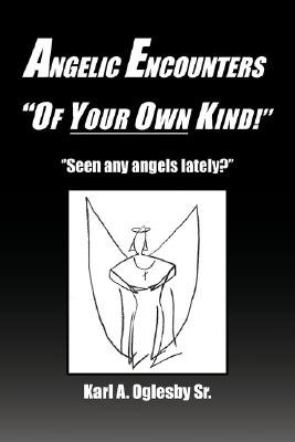Angelic Encounters ''Of Your Own Kind!'' (Paperback): Karl A. Sr. Oglesby