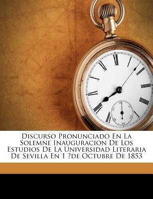 Discurso Pronunciado En La Solemne Inauguracion de Los Estudios de La Universidad Literaria de Sevilla En 1 ?De Octubre de 1853...
