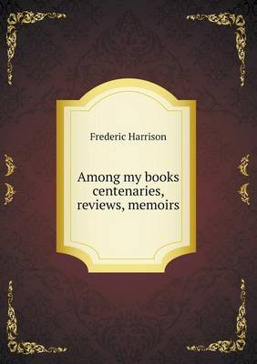 Among My Books Centenaries, Reviews, Memoirs (Paperback): Frederic Harrison