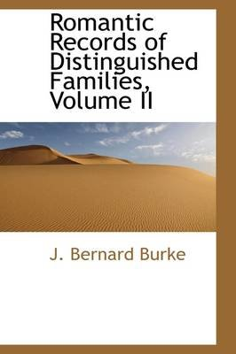 Romantic Records of Distinguished Families, Volume II (Hardcover): J. Bernard Burke