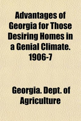Advantages of Georgia for Those Desiring Homes in a Genial Climate. 1906-7 (Paperback): Georgia Dept of Agriculture