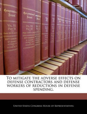 To Mitigate the Adverse Effects on Defense Contractors and Defense Workers of Reductions in Defense Spending. (Paperback):...
