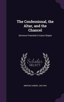 The Confessional, the Altar, and the Chancel - Sermons Preached in Eaton Chapel (Hardcover): Minton Samuel 1820-1894