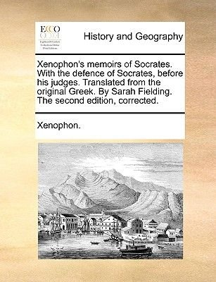Xenophon's Memoirs of Socrates. with the Defence of Socrates, Before His Judges. Translated from the Original Greek. by...