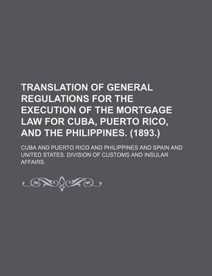 Translation of General Regulations for the Execution of the Mortgage Law for Cuba, Puerto Rico, and the Philippines. (1893.)...
