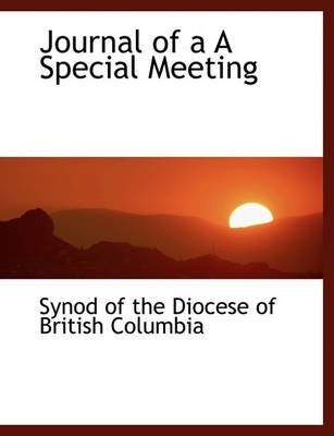 Journal of A A Special Meeting (Paperback): Of The Diocese of British Synod of the Diocese of British Columbia
