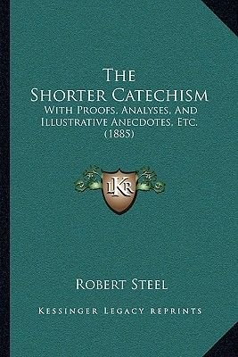 The Shorter Catechism - With Proofs, Analyses, and Illustrative Anecdotes, Etc. (1885) (Paperback): Robert Steel