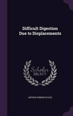 Difficult Digestion Due to Displacements (Hardcover): Arthur Symons Eccles
