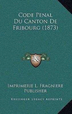 Code Penal Du Canton de Fribourg (1873) (French, Hardcover): Imprimerie L. Fragniere Publisher