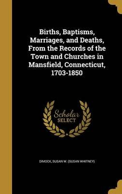 Births, Baptisms, Marriages, and Deaths, from the Records of the Town and Churches in Mansfield, Connecticut, 1703-1850...