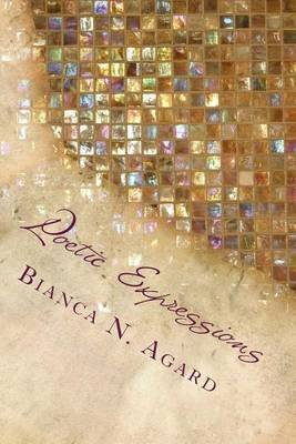 Poetic Expressions - A Collection of Short Poems (Paperback): Bianca N Agard