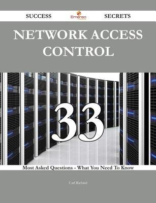 Network Access Control 33 Success Secrets - 33 Most Asked Questions on Network Access Control - What You Need to Know...